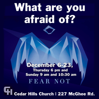 What are YOU afraid of? Whatever it might be, God wants to help us  all overcome our darkest fears. Join us each week on Thursday or Sunday, Dec 6 to 23, for this three-part series.